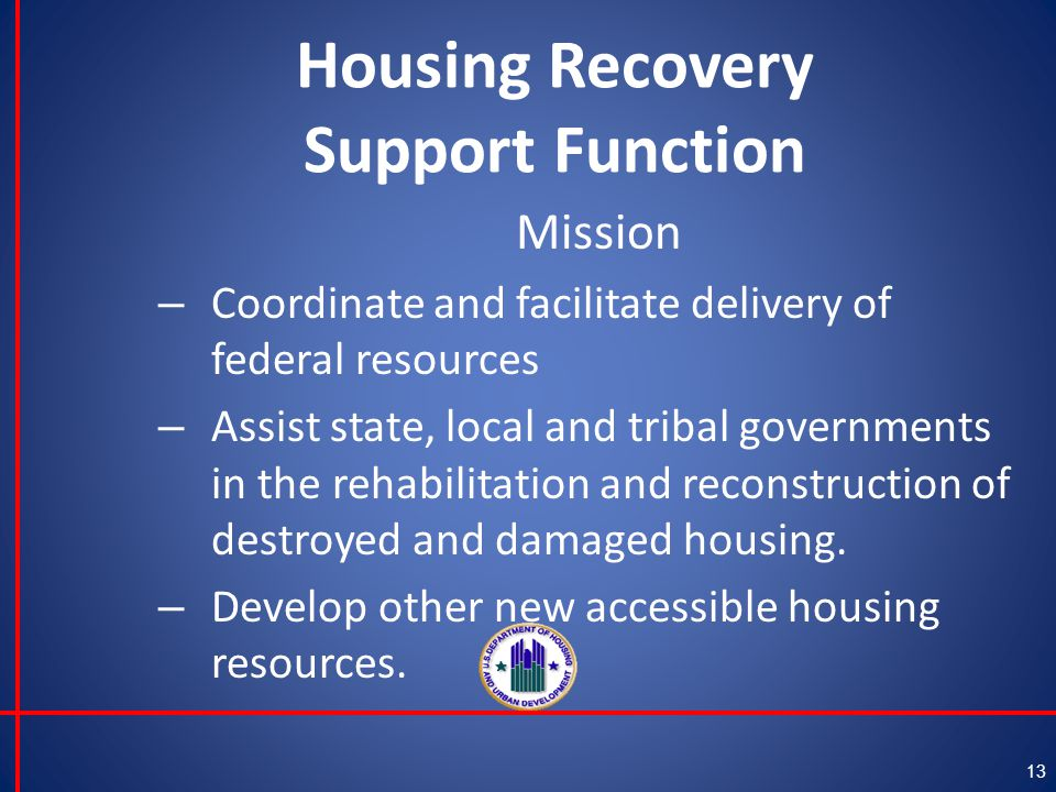 Housing Recovery Support Function Mission – Coordinate and facilitate delivery of federal resources – Assist state, local and tribal governments in the rehabilitation and reconstruction of destroyed and damaged housing.