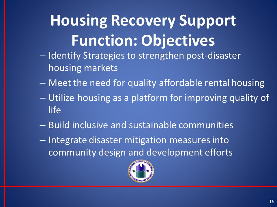 Housing Recovery Support Function: Objectives – Identify Strategies to strengthen post-disaster housing markets – Meet the need for quality affordable rental housing – Utilize housing as a platform for improving quality of life – Build inclusive and sustainable communities – Integrate disaster mitigation measures into community design and development efforts 15