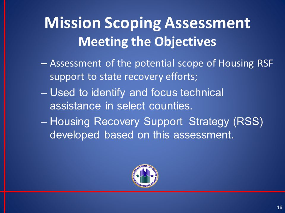 Mission Scoping Assessment Meeting the Objectives – Assessment of the potential scope of Housing RSF support to state recovery efforts; –Used to identify and focus technical assistance in select counties.