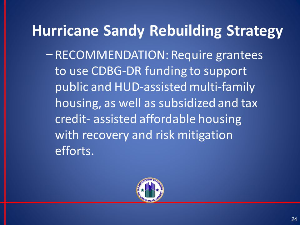Hurricane Sandy Rebuilding Strategy 24 − RECOMMENDATION: Require grantees to use CDBG-DR funding to support public and HUD-assisted multi-family housing, as well as subsidized and tax credit- assisted affordable housing with recovery and risk mitigation efforts.
