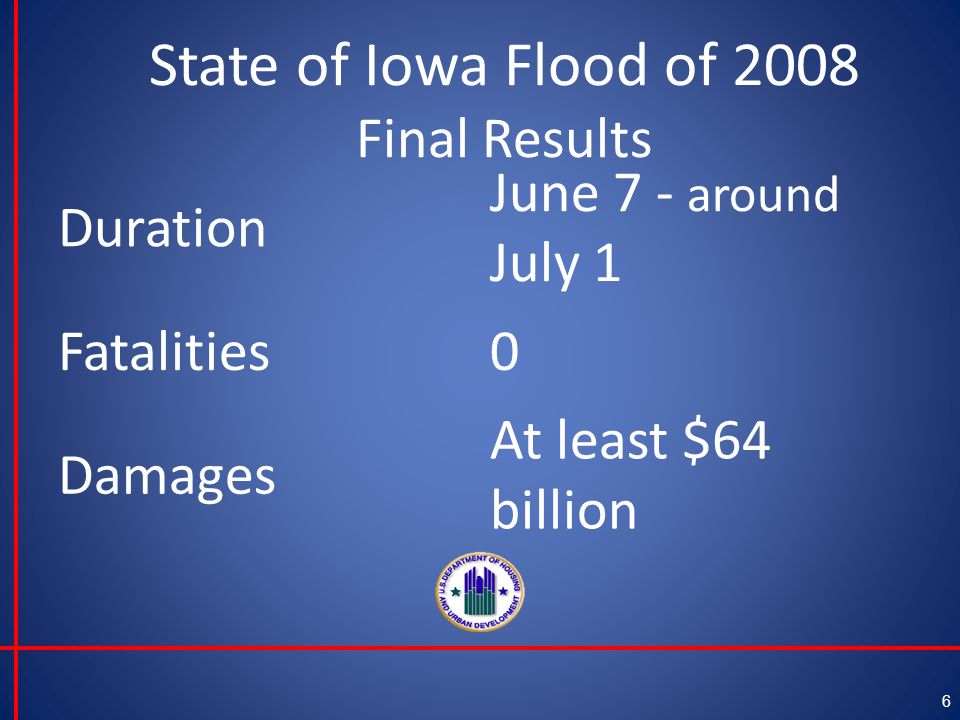 State of Iowa Flood of 2008 Final Results 6 Duration June 7 - around July 1 Fatalities0 Damages At least $64 billion