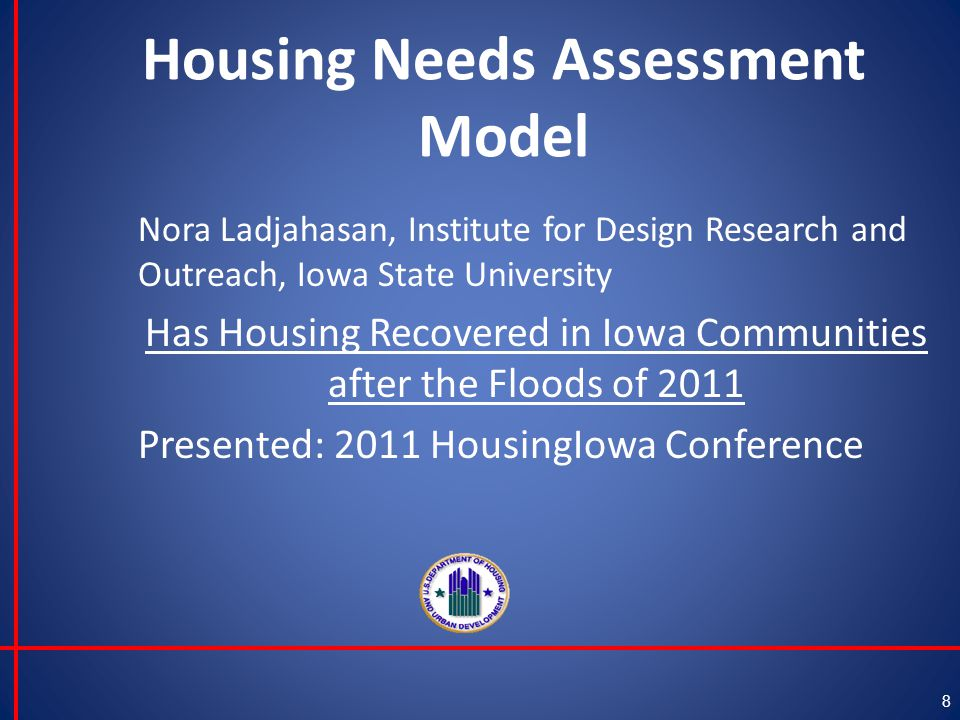 Housing Needs Assessment Model Nora Ladjahasan, Institute for Design Research and Outreach, Iowa State University Has Housing Recovered in Iowa Communities after the Floods of 2011 Presented: 2011 HousingIowa Conference 8