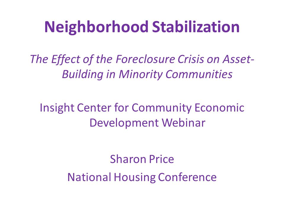Neighborhood Stabilization The Effect of the Foreclosure Crisis on Asset- Building in Minority Communities Insight Center for Community Economic Development Webinar Sharon Price National Housing Conference