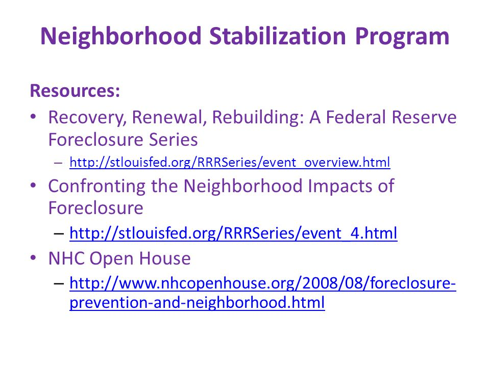 Neighborhood Stabilization Program Resources: Recovery, Renewal, Rebuilding: A Federal Reserve Foreclosure Series – http://stlouisfed.org/RRRSeries/event_overview.html http://stlouisfed.org/RRRSeries/event_overview.html Confronting the Neighborhood Impacts of Foreclosure – http://stlouisfed.org/RRRSeries/event_4.html http://stlouisfed.org/RRRSeries/event_4.html NHC Open House – http://www.nhcopenhouse.org/2008/08/foreclosure- prevention-and-neighborhood.html http://www.nhcopenhouse.org/2008/08/foreclosure- prevention-and-neighborhood.html