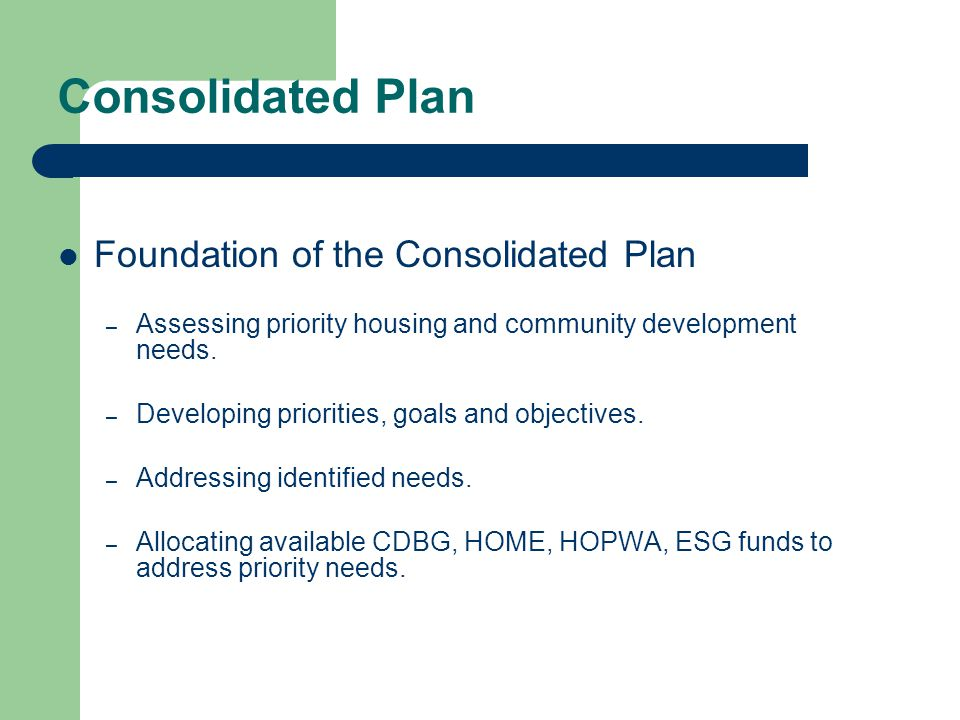 Consolidated Plan Foundation of the Consolidated Plan – Assessing priority housing and community development needs.