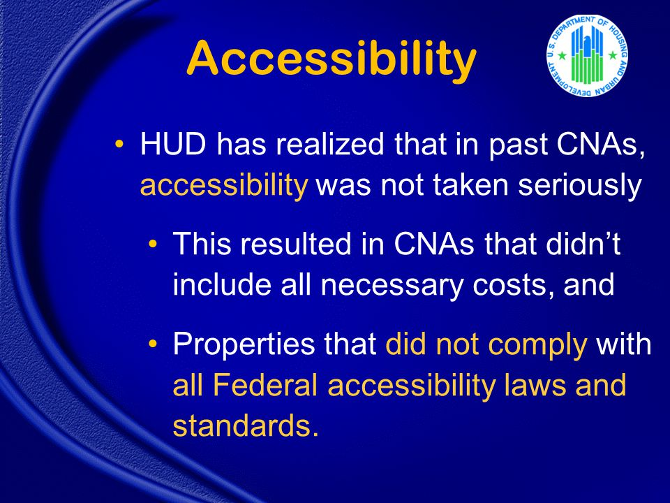 Accessibility HUD has realized that in past CNAs, accessibility was not taken seriously This resulted in CNAs that didn't include all necessary costs, and Properties that did not comply with all Federal accessibility laws and standards.