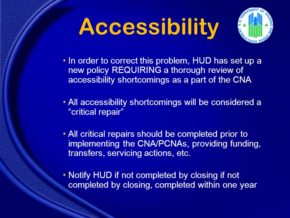 Accessibility In order to correct this problem, HUD has set up a new policy REQUIRING a thorough review of accessibility shortcomings as a part of the CNA All accessibility shortcomings will be considered a critical repair All critical repairs should be completed prior to implementing the CNA/PCNAs, providing funding, transfers, servicing actions, etc.
