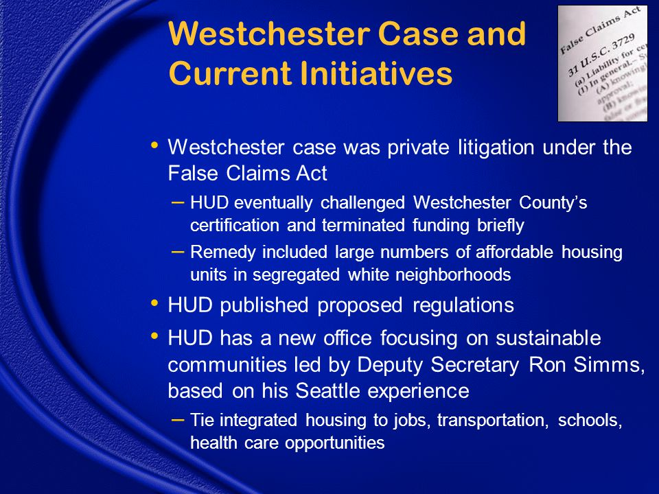 Westchester Case and Current Initiatives Westchester case was private litigation under the False Claims Act – HUD eventually challenged Westchester County's certification and terminated funding briefly – Remedy included large numbers of affordable housing units in segregated white neighborhoods HUD published proposed regulations HUD has a new office focusing on sustainable communities led by Deputy Secretary Ron Simms, based on his Seattle experience – Tie integrated housing to jobs, transportation, schools, health care opportunities