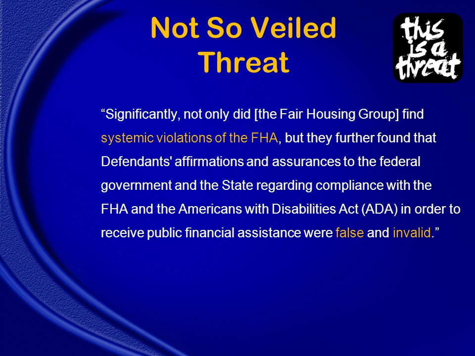 Not So Veiled Threat Significantly, not only did [the Fair Housing Group] find systemic violations of the FHA, but they further found that Defendants affirmations and assurances to the federal government and the State regarding compliance with the FHA and the Americans with Disabilities Act (ADA) in order to receive public financial assistance were false and invalid.
