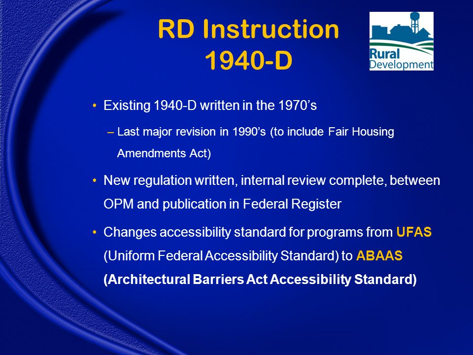 Existing 1940-D written in the 1970's –Last major revision in 1990's (to include Fair Housing Amendments Act) New regulation written, internal review complete, between OPM and publication in Federal Register Changes accessibility standard for programs from UFAS (Uniform Federal Accessibility Standard) to ABAAS (Architectural Barriers Act Accessibility Standard) RD Instruction 1940-D