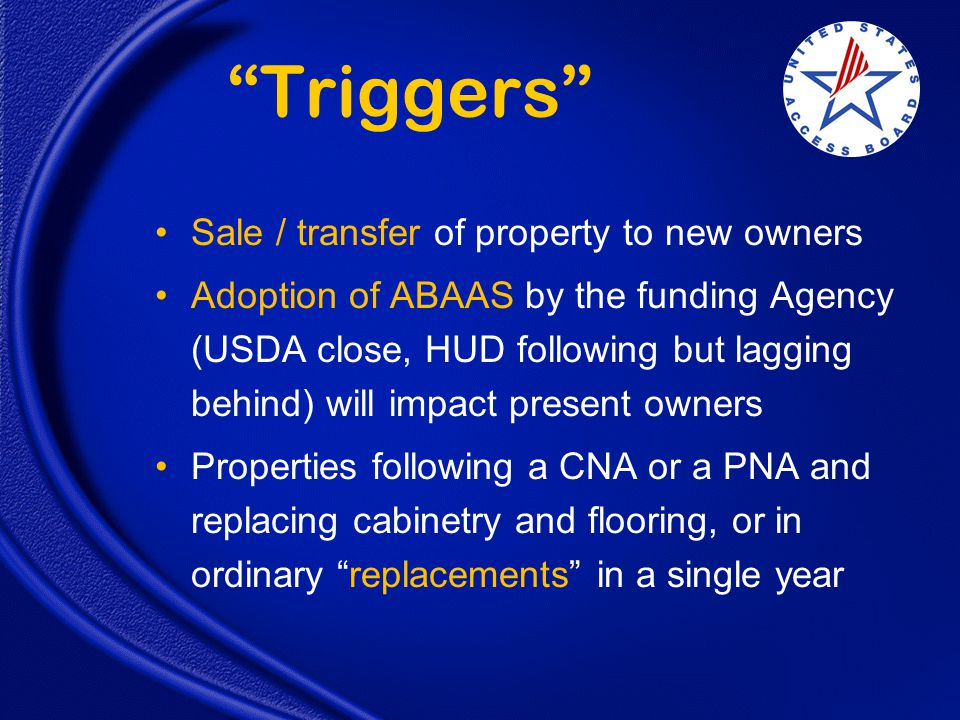 Triggers Sale / transfer of property to new owners Adoption of ABAAS by the funding Agency (USDA close, HUD following but lagging behind) will impact present owners Properties following a CNA or a PNA and replacing cabinetry and flooring, or in ordinary replacements in a single year