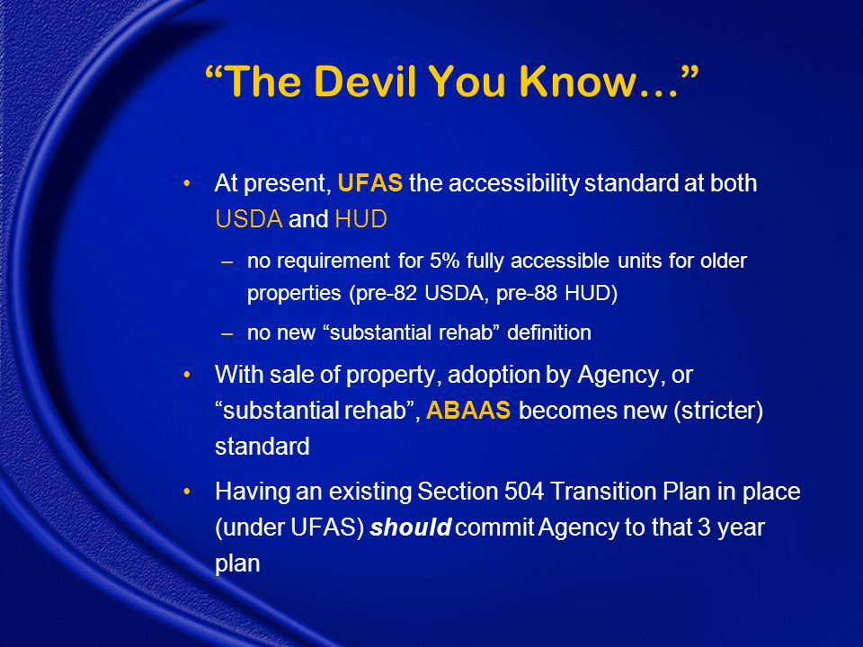 The Devil You Know… At present, UFAS the accessibility standard at both USDA and HUD –no requirement for 5% fully accessible units for older properties (pre-82 USDA, pre-88 HUD) –no new substantial rehab definition With sale of property, adoption by Agency, or substantial rehab , ABAAS becomes new (stricter) standard Having an existing Section 504 Transition Plan in place (under UFAS) should commit Agency to that 3 year plan