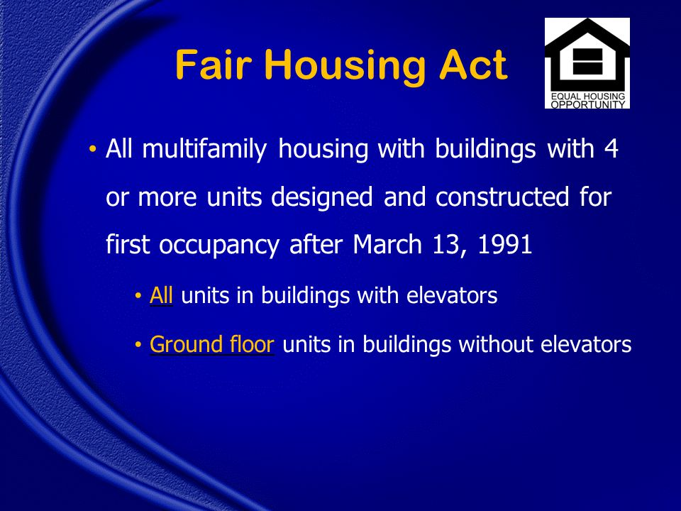 Fair Housing Act All multifamily housing with buildings with 4 or more units designed and constructed for first occupancy after March 13, 1991 All units in buildings with elevators Ground floor units in buildings without elevators