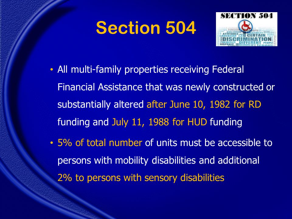 Section 504 All multi-family properties receiving Federal Financial Assistance that was newly constructed or substantially altered after June 10, 1982 for RD funding and July 11, 1988 for HUD funding 5% of total number of units must be accessible to persons with mobility disabilities and additional 2% to persons with sensory disabilities
