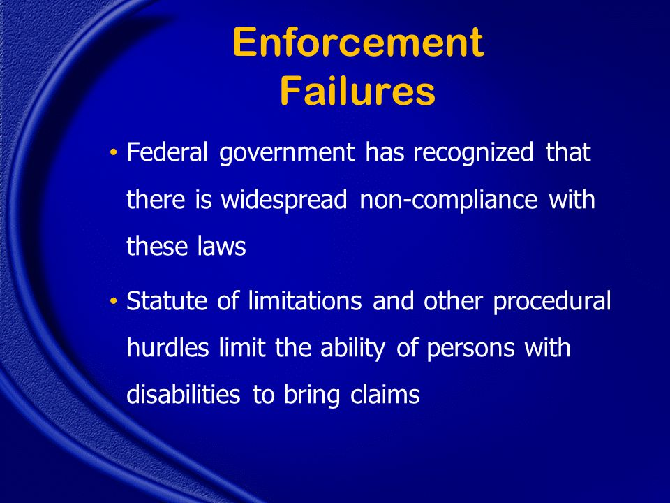Enforcement Failures Federal government has recognized that there is widespread non-compliance with these laws Statute of limitations and other procedural hurdles limit the ability of persons with disabilities to bring claims