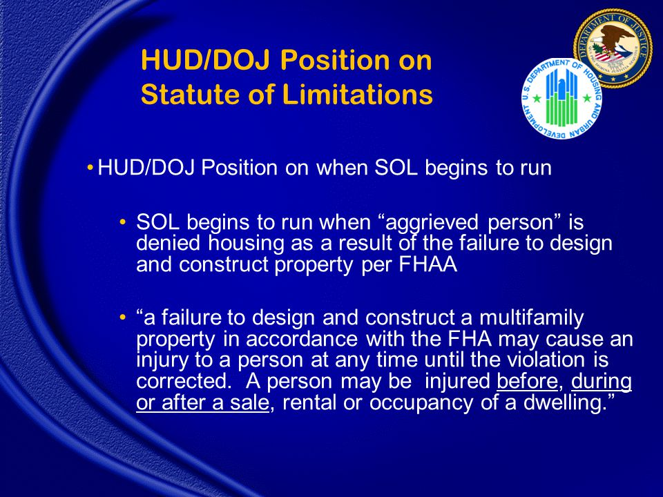 HUD/DOJ Position on Statute of Limitations HUD/DOJ Position on when SOL begins to run SOL begins to run when aggrieved person is denied housing as a result of the failure to design and construct property per FHAA a failure to design and construct a multifamily property in accordance with the FHA may cause an injury to a person at any time until the violation is corrected.