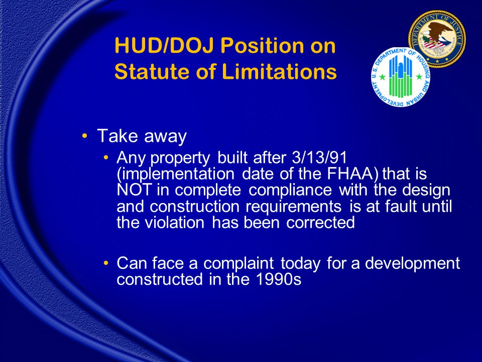 HUD/DOJ Position on Statute of Limitations Take away Any property built after 3/13/91 (implementation date of the FHAA) that is NOT in complete compliance with the design and construction requirements is at fault until the violation has been corrected Can face a complaint today for a development constructed in the 1990s