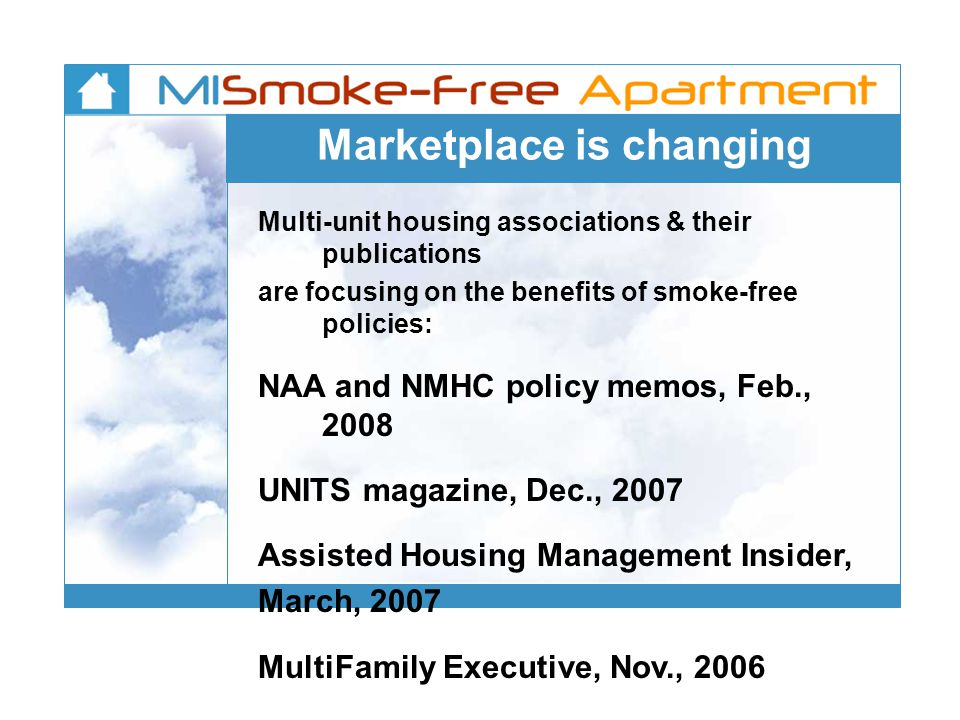 Marketplace is changing Multi-unit housing associations & their publications are focusing on the benefits of smoke-free policies: NAA and NMHC policy memos, Feb., 2008 UNITS magazine, Dec., 2007 Assisted Housing Management Insider, March, 2007 MultiFamily Executive, Nov., 2006