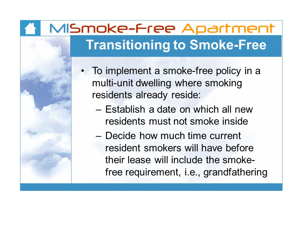 Transitioning to Smoke-Free To implement a smoke-free policy in a multi-unit dwelling where smoking residents already reside: – Establish a date on which all new residents must not smoke inside – Decide how much time current resident smokers will have before their lease will include the smoke- free requirement, i.e., grandfathering