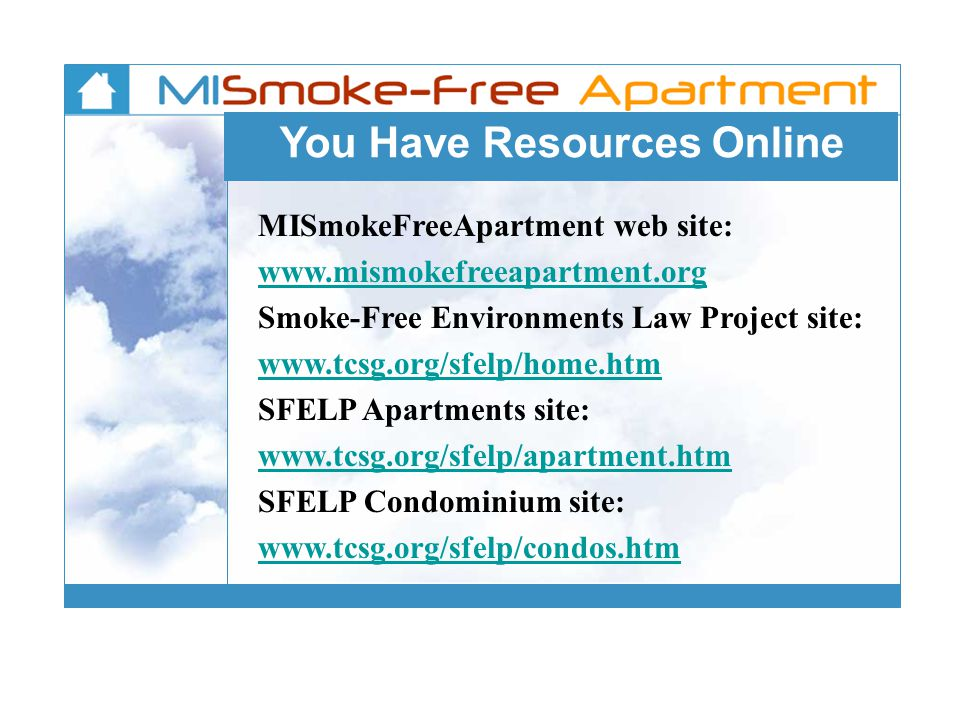 You Have Resources Online MISmokeFreeApartment web site: www.mismokefreeapartment.org Smoke-Free Environments Law Project site: www.tcsg.org/sfelp/home.htm SFELP Apartments site: www.tcsg.org/sfelp/apartment.htm SFELP Condominium site: www.tcsg.org/sfelp/condos.htm