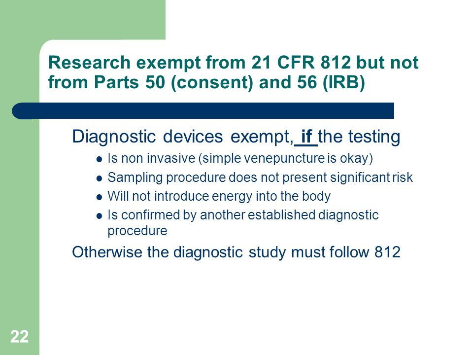 22 Research exempt from 21 CFR 812 but not from Parts 50 (consent) and 56 (IRB) Diagnostic devices exempt, if the testing Is non invasive (simple vene