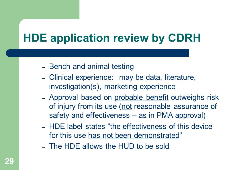 29 HDE application review by CDRH – Bench and animal testing – Clinical experience: may be data, literature, investigation(s), marketing experience –