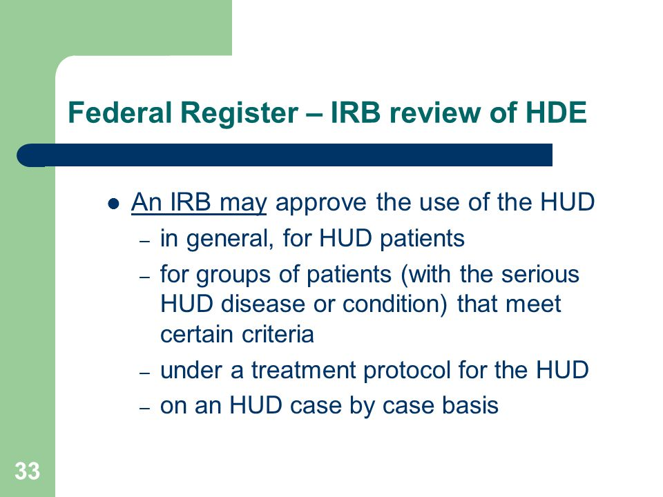 33 Federal Register – IRB review of HDE An IRB may approve the use of the HUD – in general, for HUD patients – for groups of patients (with the seriou