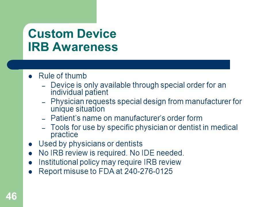 46 Custom Device IRB Awareness Rule of thumb – Device is only available through special order for an individual patient – Physician requests special d