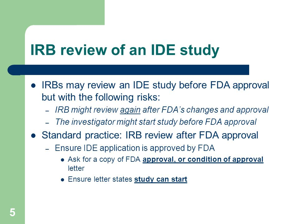 5 IRB review of an IDE study IRBs may review an IDE study before FDA approval but with the following risks: – IRB might review again after FDA's chang