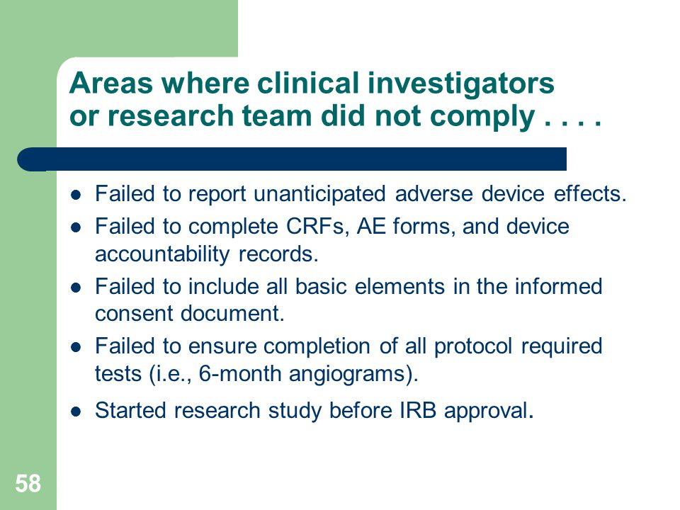 58 Areas where clinical investigators or research team did not comply.... Failed to report unanticipated adverse device effects. Failed to complete CR