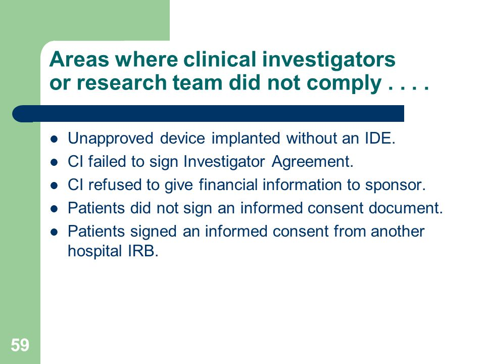 59 Areas where clinical investigators or research team did not comply.... Unapproved device implanted without an IDE. CI failed to sign Investigator A