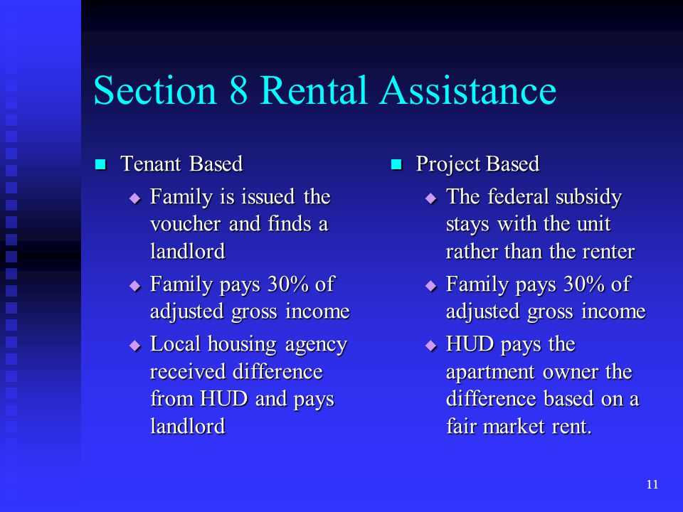 11 Section 8 Rental Assistance Tenant Based Tenant Based  Family is issued the voucher and finds a landlord  Family pays 30% of adjusted gross income  Local housing agency received difference from HUD and pays landlord Project Based  The federal subsidy stays with the unit rather than the renter  Family pays 30% of adjusted gross income  HUD pays the apartment owner the difference based on a fair market rent.