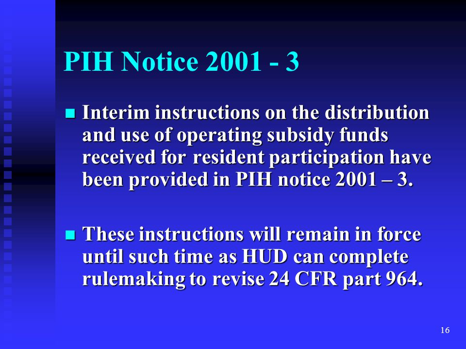 16 PIH Notice 2001 - 3 Interim instructions on the distribution and use of operating subsidy funds received for resident participation have been provided in PIH notice 2001 – 3.