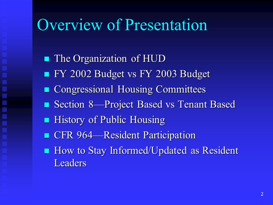 2 Overview of Presentation The Organization of HUD The Organization of HUD FY 2002 Budget vs FY 2003 Budget FY 2002 Budget vs FY 2003 Budget Congressional Housing Committees Congressional Housing Committees Section 8—Project Based vs Tenant Based Section 8—Project Based vs Tenant Based History of Public Housing History of Public Housing CFR 964—Resident Participation CFR 964—Resident Participation How to Stay Informed/Updated as Resident Leaders How to Stay Informed/Updated as Resident Leaders