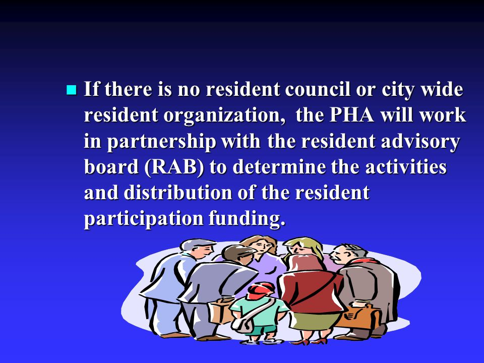If there is no resident council or city wide resident organization, the PHA will work in partnership with the resident advisory board (RAB) to determine the activities and distribution of the resident participation funding.