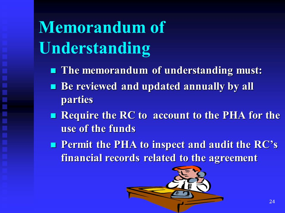 24 Memorandum of Understanding The memorandum of understanding must: The memorandum of understanding must: Be reviewed and updated annually by all parties Be reviewed and updated annually by all parties Require the RC to account to the PHA for the use of the funds Require the RC to account to the PHA for the use of the funds Permit the PHA to inspect and audit the RC's financial records related to the agreement Permit the PHA to inspect and audit the RC's financial records related to the agreement