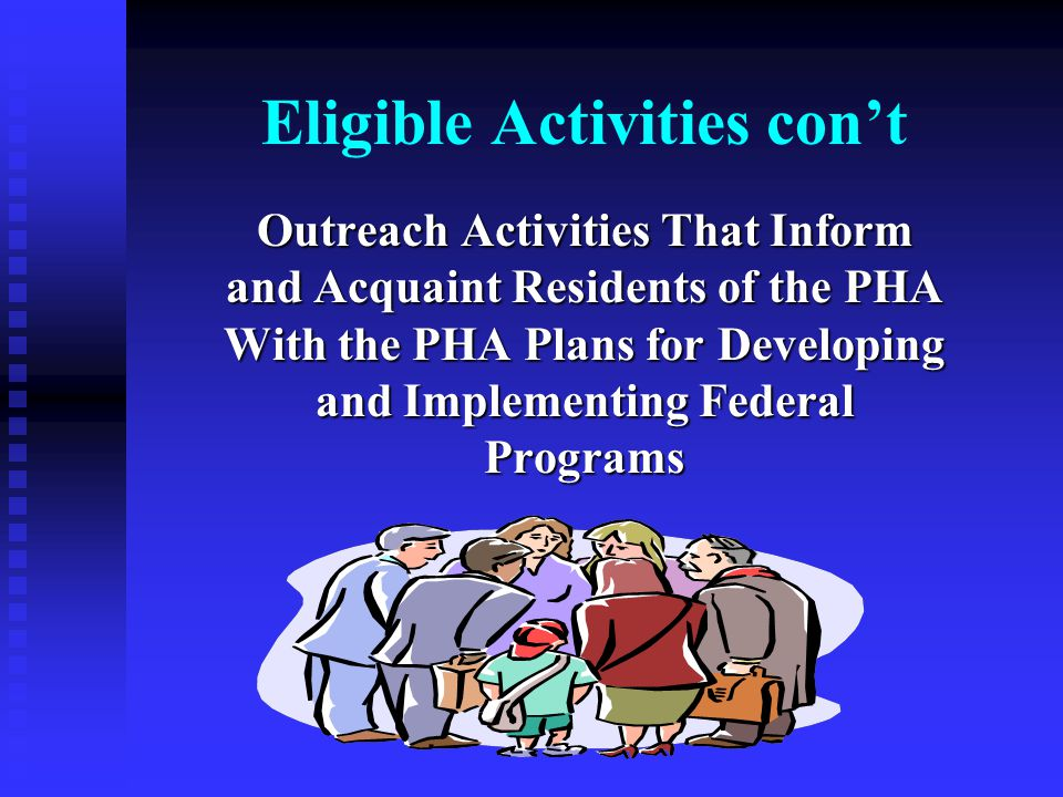 Eligible Activities con't Outreach Activities That Inform and Acquaint Residents of the PHA With the PHA Plans for Developing and Implementing Federal Programs