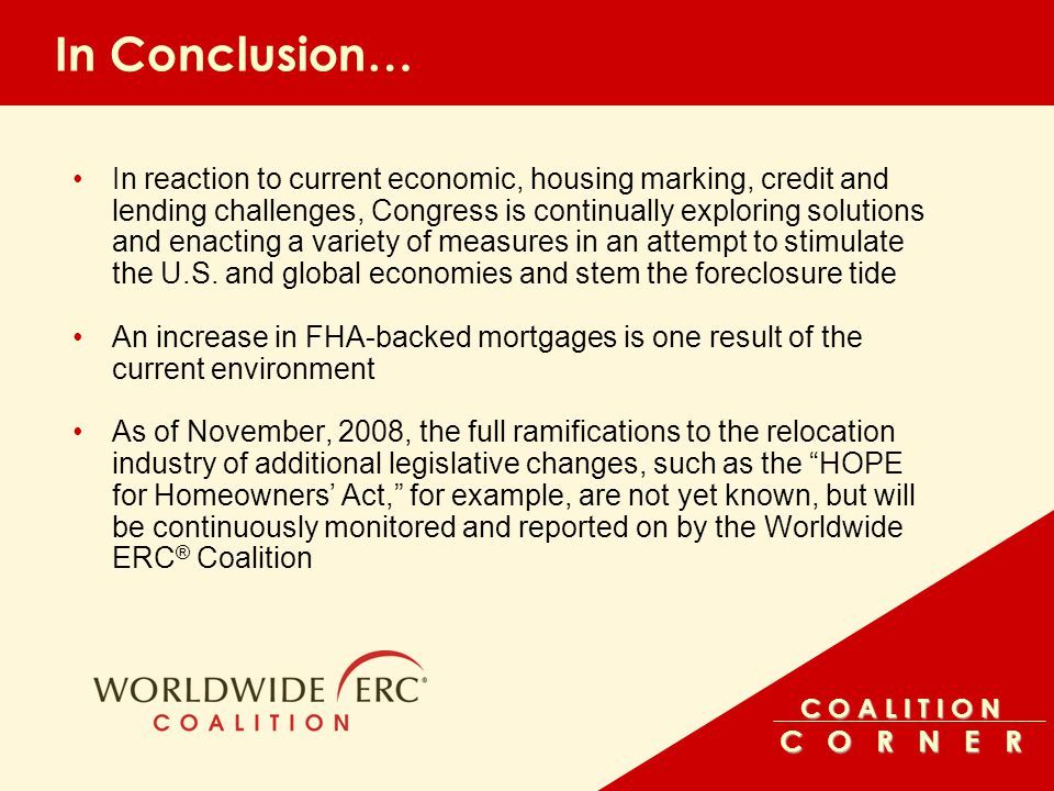 C O A L I T I O N C O R N E R In Conclusion… In reaction to current economic, housing marking, credit and lending challenges, Congress is continually exploring solutions and enacting a variety of measures in an attempt to stimulate the U.S.