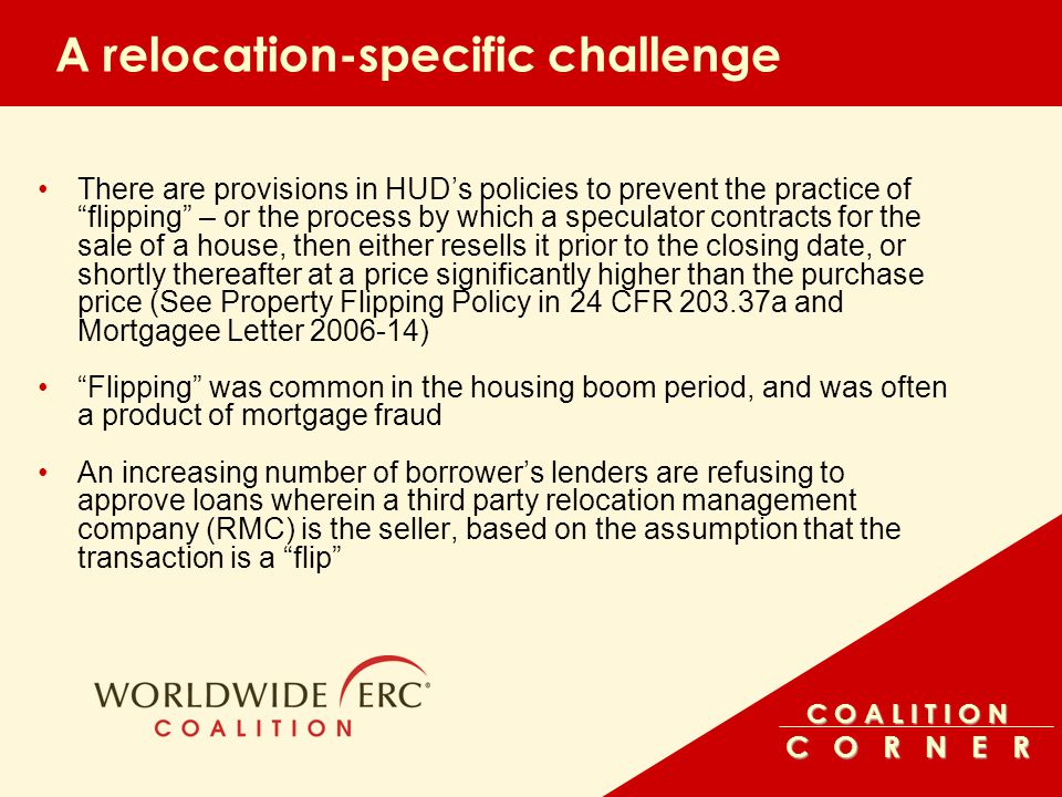 C O A L I T I O N C O R N E R A relocation-specific challenge There are provisions in HUD's policies to prevent the practice of flipping – or the process by which a speculator contracts for the sale of a house, then either resells it prior to the closing date, or shortly thereafter at a price significantly higher than the purchase price (See Property Flipping Policy in 24 CFR 203.37a and Mortgagee Letter 2006-14) Flipping was common in the housing boom period, and was often a product of mortgage fraud An increasing number of borrower's lenders are refusing to approve loans wherein a third party relocation management company (RMC) is the seller, based on the assumption that the transaction is a flip