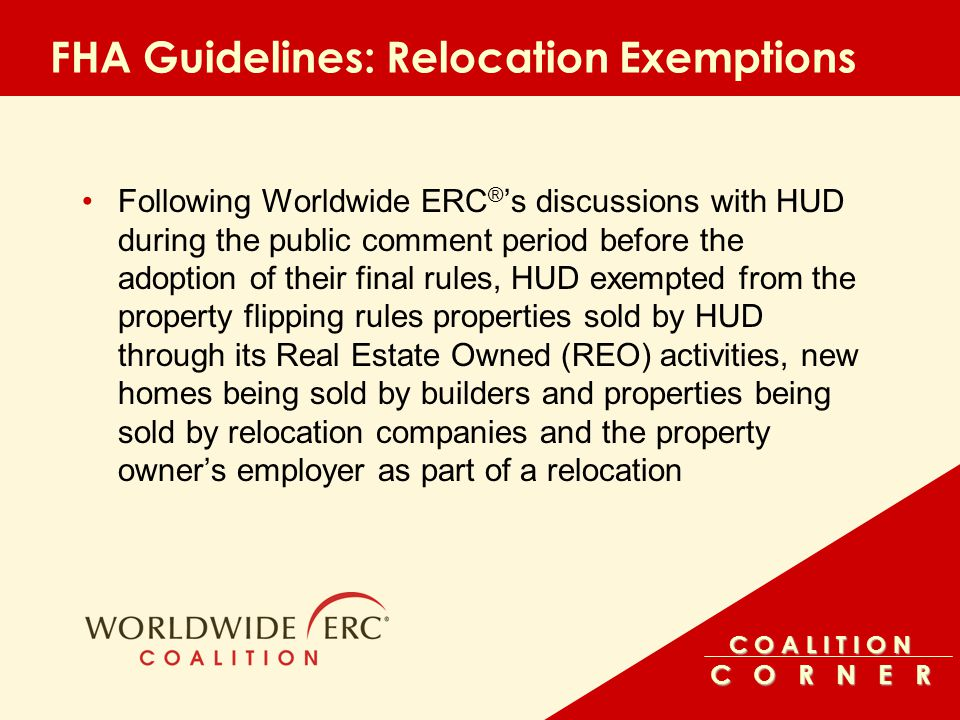 C O A L I T I O N C O R N E R FHA Guidelines: Relocation Exemptions Following Worldwide ERC ® 's discussions with HUD during the public comment period before the adoption of their final rules, HUD exempted from the property flipping rules properties sold by HUD through its Real Estate Owned (REO) activities, new homes being sold by builders and properties being sold by relocation companies and the property owner's employer as part of a relocation