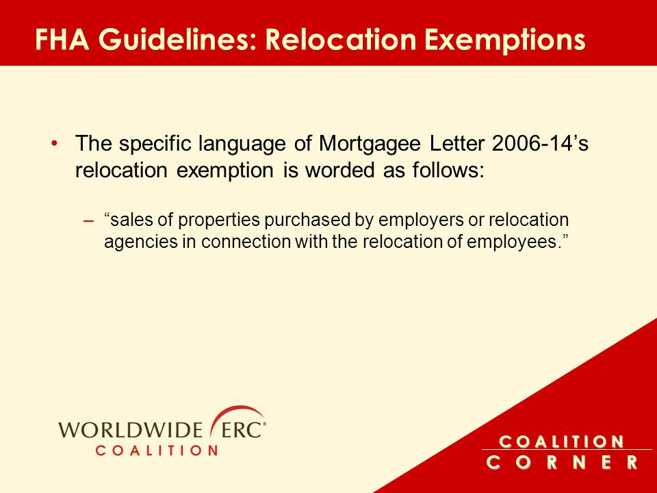 C O A L I T I O N C O R N E R FHA Guidelines: Relocation Exemptions The specific language of Mortgagee Letter 2006-14's relocation exemption is worded as follows: – sales of properties purchased by employers or relocation agencies in connection with the relocation of employees.