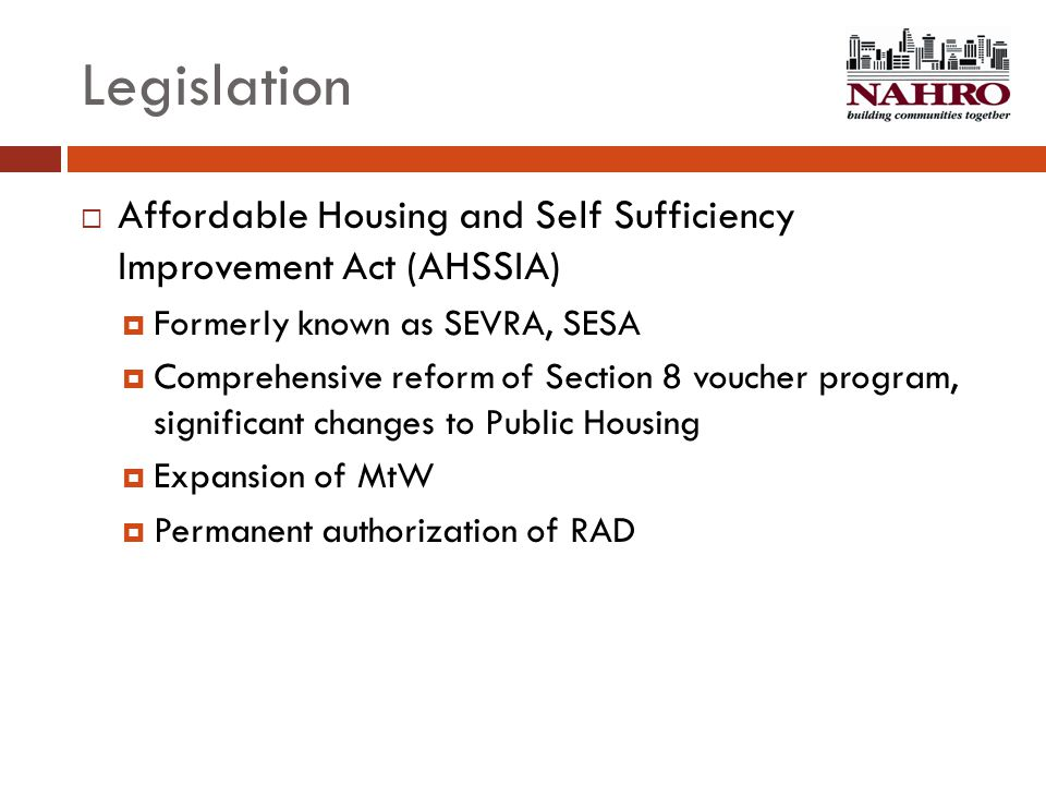 Legislation  Affordable Housing and Self Sufficiency Improvement Act (AHSSIA)  Formerly known as SEVRA, SESA  Comprehensive reform of Section 8 vou