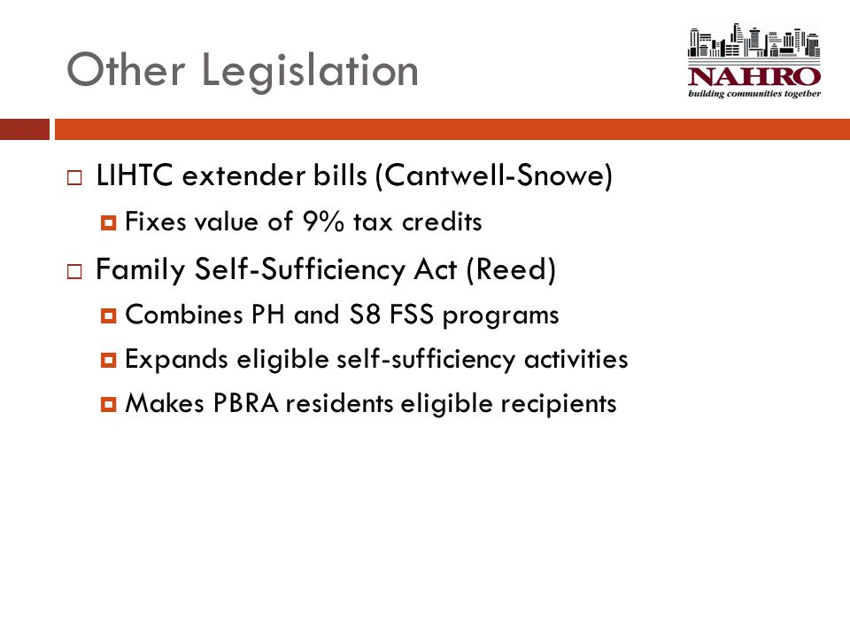 Other Legislation  LIHTC extender bills (Cantwell-Snowe)  Fixes value of 9% tax credits  Family Self-Sufficiency Act (Reed)  Combines PH and S8 FS