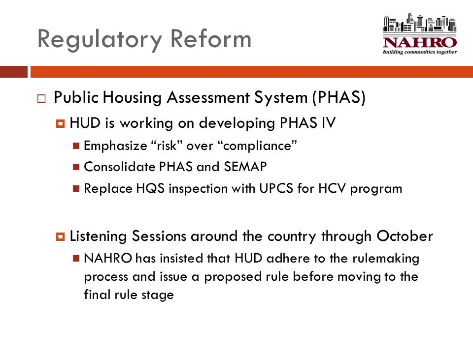 "Regulatory Reform  Public Housing Assessment System (PHAS)  HUD is working on developing PHAS IV Emphasize ""risk"" over ""compliance"" Consolidate PHAS"