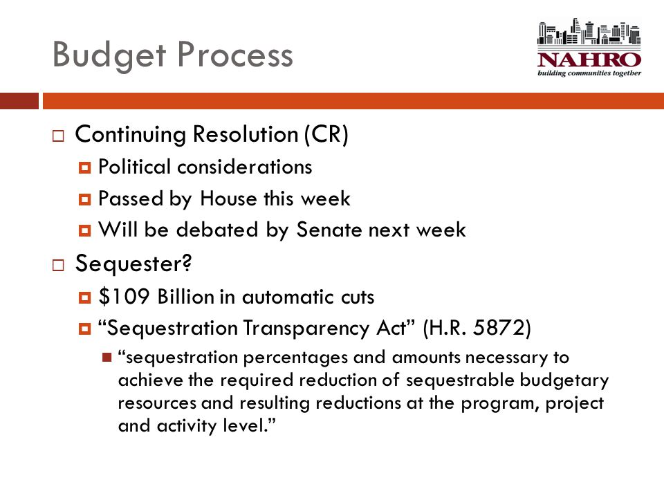 Budget Process  Continuing Resolution (CR)  Political considerations  Passed by House this week  Will be debated by Senate next week  Sequester?