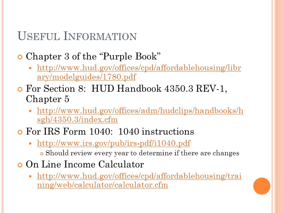 U SEFUL I NFORMATION Chapter 3 of the Purple Book http://www.hud.gov/offices/cpd/affordablehousing/libr ary/modelguides/1780.pdf http://www.hud.gov/offices/cpd/affordablehousing/libr ary/modelguides/1780.pdf For Section 8: HUD Handbook 4350.3 REV-1, Chapter 5 http://www.hud.gov/offices/adm/hudclips/handbooks/h sgh/4350.3/index.cfm http://www.hud.gov/offices/adm/hudclips/handbooks/h sgh/4350.3/index.cfm For IRS Form 1040: 1040 instructions http://www.irs.gov/pub/irs-pdf/i1040.pdf Should review every year to determine if there are changes On Line Income Calculator http://www.hud.gov/offices/cpd/affordablehousing/trai ning/web/calculator/calculator.cfm http://www.hud.gov/offices/cpd/affordablehousing/trai ning/web/calculator/calculator.cfm