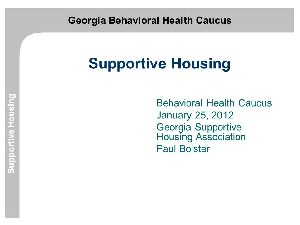Georgia Behavioral Health Caucus Supportive Housing Defining Supportive Housing Affordable housing connected to services that enable persons with disabilities to live stable productive lives in our neighborhoods and communities.
