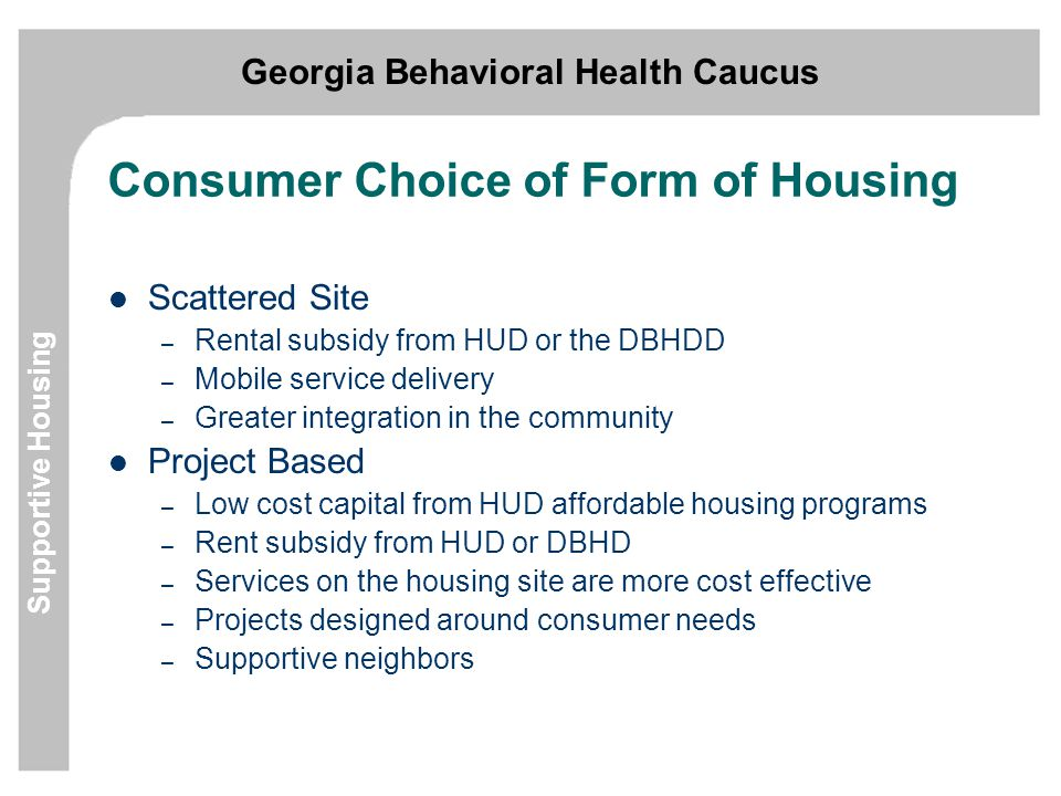 Georgia Behavioral Health Caucus Supportive Housing Consumer Choice of Form of Housing Scattered Site – Rental subsidy from HUD or the DBHDD – Mobile service delivery – Greater integration in the community Project Based – Low cost capital from HUD affordable housing programs – Rent subsidy from HUD or DBHD – Services on the housing site are more cost effective – Projects designed around consumer needs – Supportive neighbors