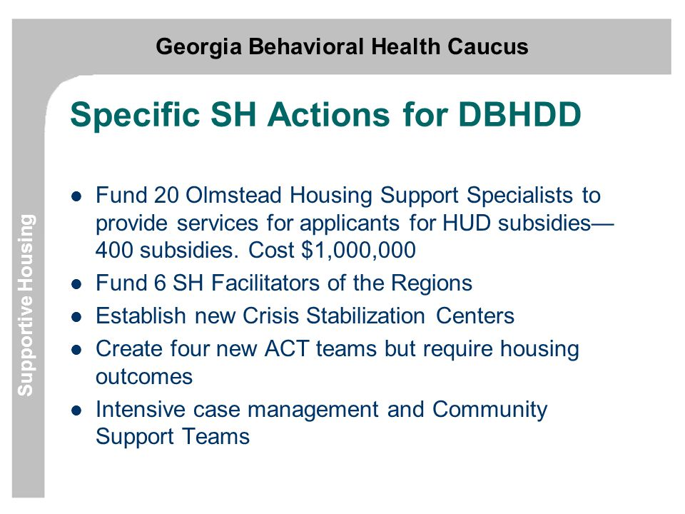 Georgia Behavioral Health Caucus Supportive Housing Specific SH Actions for DBHDD Fund 20 Olmstead Housing Support Specialists to provide services for applicants for HUD subsidies— 400 subsidies.