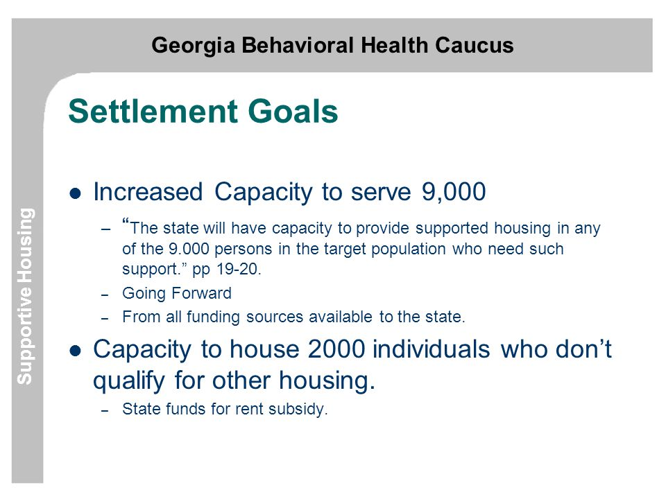 Georgia Behavioral Health Caucus Supportive Housing Settlement Goals Increased Capacity to serve 9,000 – The state will have capacity to provide supported housing in any of the 9.000 persons in the target population who need such support. pp 19-20.